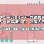 マーケティング活動に必要なMAを、CRM・SFAと連携させて営業力強化を図る方法【相談無料】